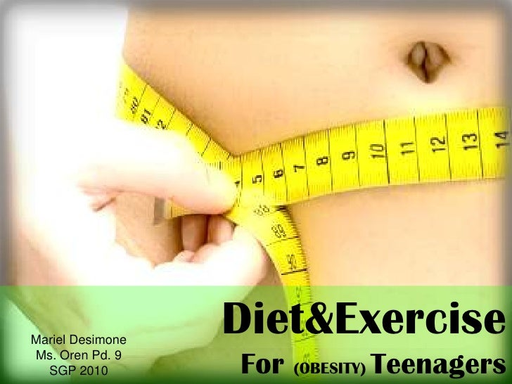 Diet&Exercise <br />For (OBESITY) Teenagers<br />Mariel Desimone<br />Ms. Oren Pd. 9<br />SGP 2010<br />