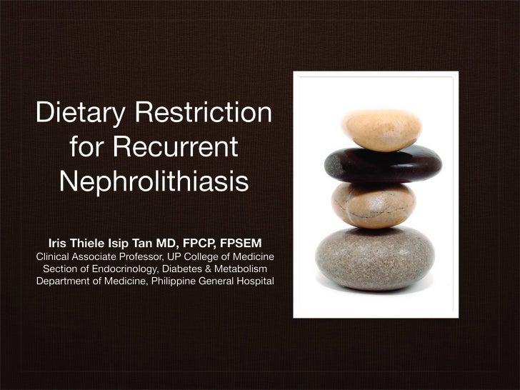 Dietary Restriction   for Recurrent  Nephrolithiasis   Iris Thiele Isip Tan MD, FPCP, FPSEM Clinical Associate Professor, ...