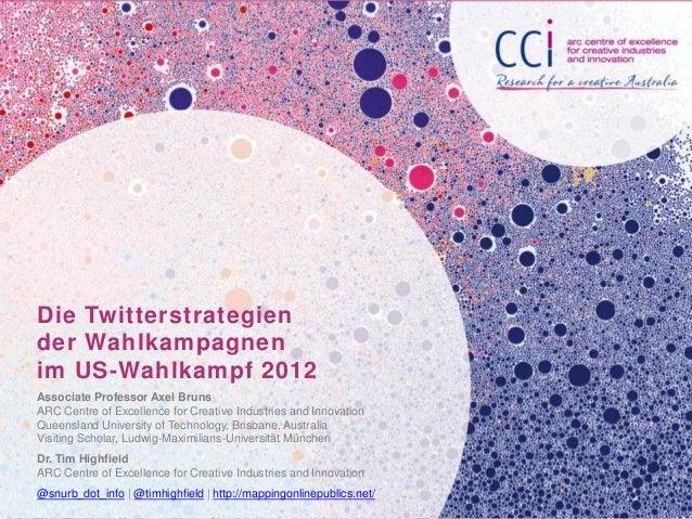Die Twitterstrategiender Wahlkampagnenim US-Wahlkampf 2012Associate Professor Axel BrunsARC Centre of Excellence for Creat...