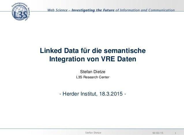 Linked Data für die semantische Integration von VRE Daten Stefan Dietze L3S Research Center - Herder Institut, 18.3.2015 -...