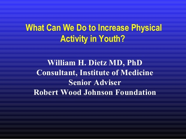 What Can We Do to Increase Physical Activity in Youth? William H. Dietz MD, PhD Consultant, Institute of Medicine Senior A...