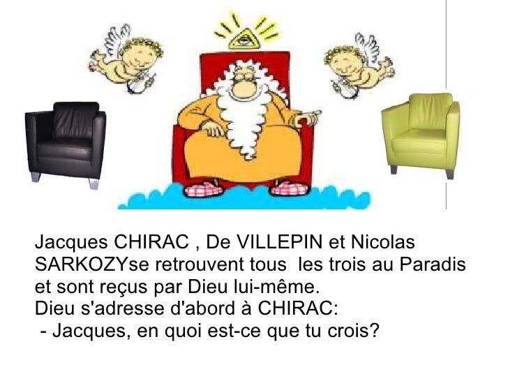 Jacques CHIRAC , De VILLEPIN et Nicolas SARKOZYse retrouvent tous  les trois au Paradis  et sont reçus par Dieu lui-même. ...