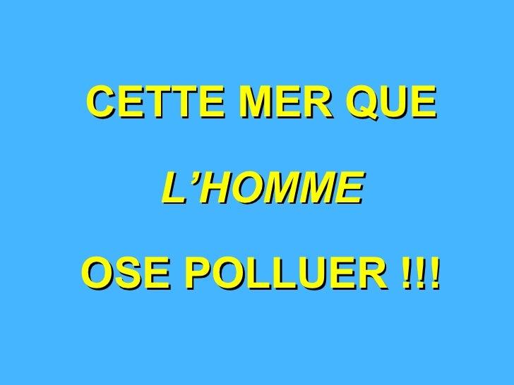 CETTE MER QUE L'HOMME  OSE POLLUER !!!