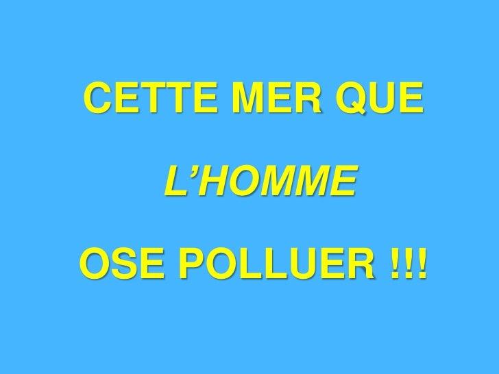 CETTE MER QUE   L'HOMMEOSE POLLUER !!!