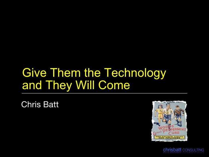Give Them the Technology and They Will Come <ul><li>Chris Batt </li></ul>