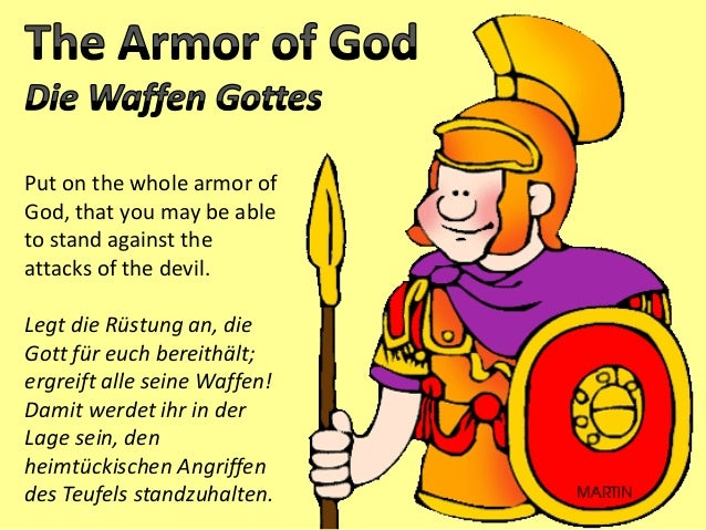 Put on the whole armor of God, that you may be able to stand against the attacks of the devil. Legt die Rüstung an, die Go...