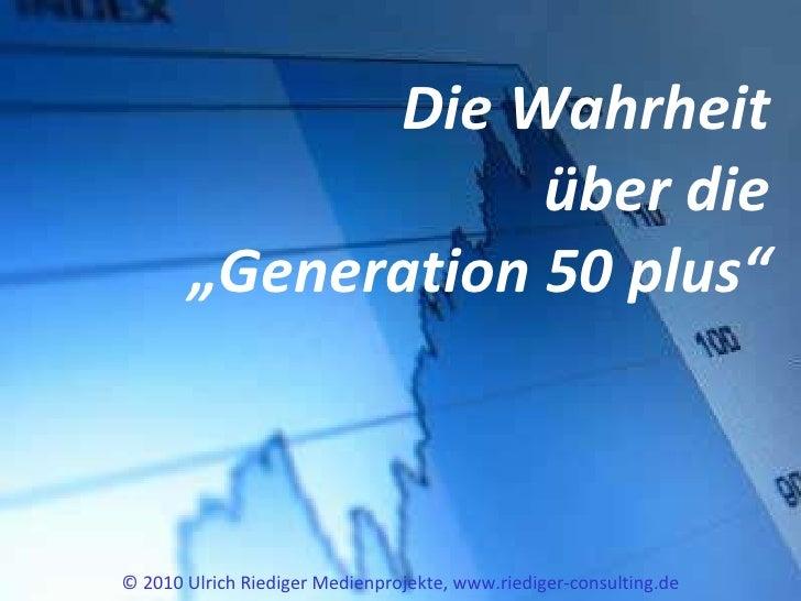 "Die Wahrheit über die ""Generation 50 plus"" © 2010 Ulrich Riediger Medienprojekte, www.riediger-consulting.de"