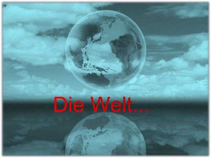 Die Welt…<br />…ist so wie Du sie wahrnimmst….<br />Die Welt...<br />