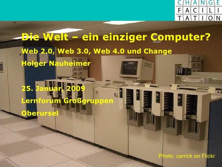Die Welt – ein einziger Computer? Web 2.0, Web 3.0, Web 4.0 und Change Holger Nauheimer 25. Januar, 2009 Lernforum Großgru...