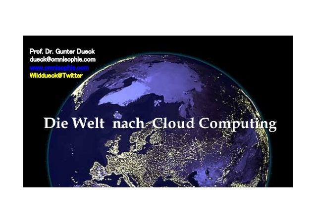 Die Welt nach Cloud Computing Prof. Dr. Gunter Dueck dueck@omnisophie.com www.omnisophie.com Wilddueck@Twitter