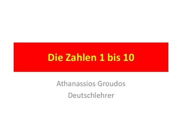 Die Zahlen 1 bis 10 Athanassios Groudos Deutschlehrer