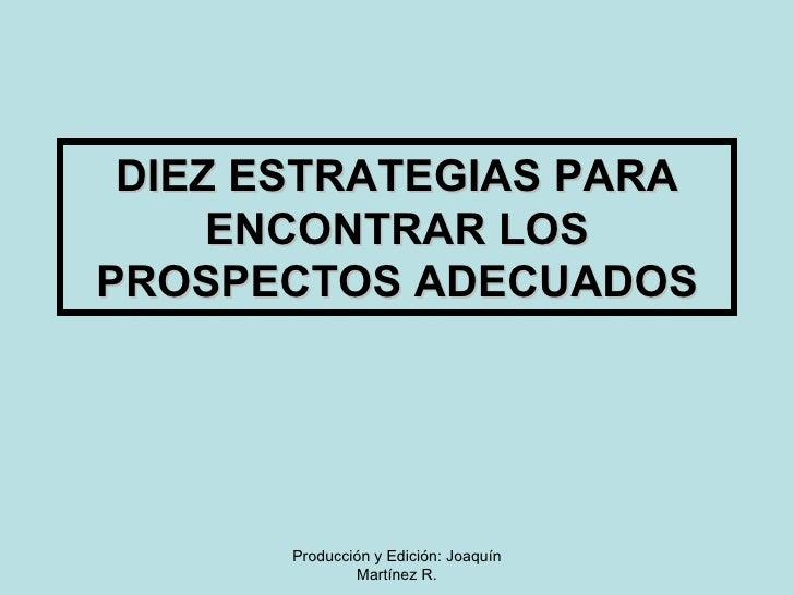 DIEZ ESTRATEGIAS PARA ENCONTRAR LOS PROSPECTOS ADECUADOS Producción y Edición: Joaquín Martínez R.