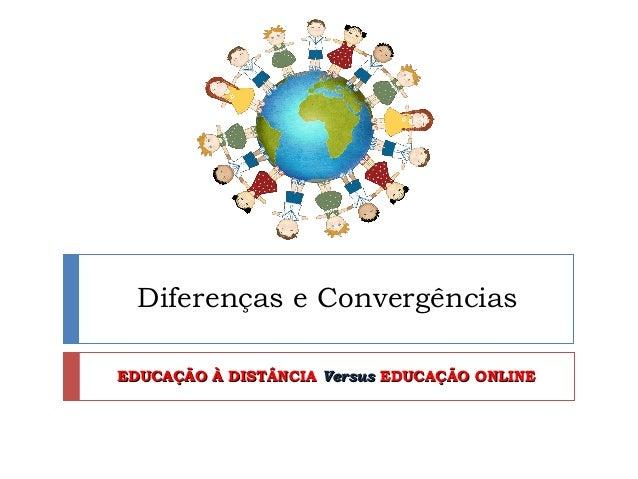 Diferenças e ConvergênciasEDUCAÇÃO À DISTÂNCIA Versus EDUCAÇÃO ONLINE
