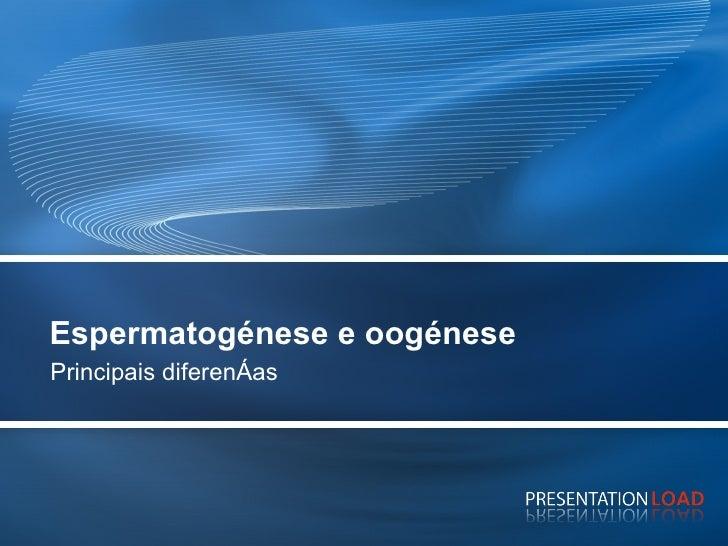 Espermatogénese e oogénese Principais diferenças