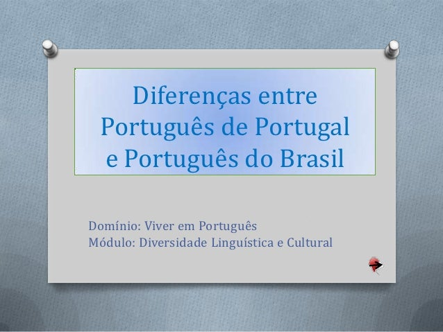 Diferenças entre  Português de Portugal  e Português do BrasilDomínio: Viver em PortuguêsMódulo: Diversidade Linguística e...
