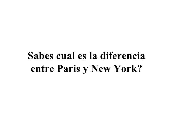 Sabes cual es la diferencia entre Paris y New York?