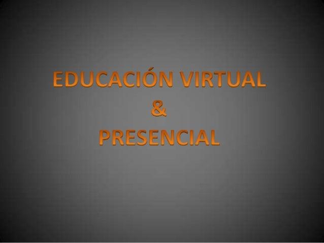 EDUCAIÓN VIRTUAL EDUCACIÓN PRESENCIAL Es una nueva modalidad, que nos permite facilitar el proceso de enseñanza aprendizaj...