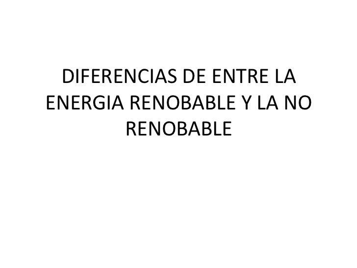 DIFERENCIAS DE ENTRE LAENERGIA RENOBABLE Y LA NO       RENOBABLE