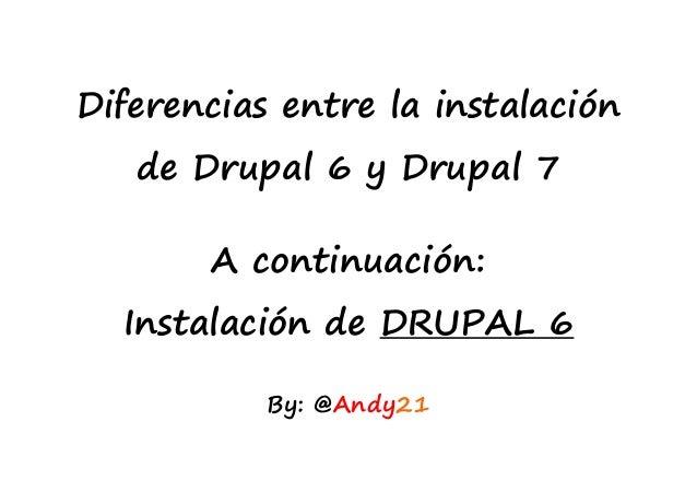 Diferencias entre la instalaciónde Drupal 6 y Drupal 7A continuación:Instalación de DRUPAL 6By: @Andy21