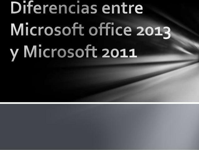 Las diferencias son que Microsoft 2013 esta mas avanzado de Microsoft 2011 estas son algunas características de estos