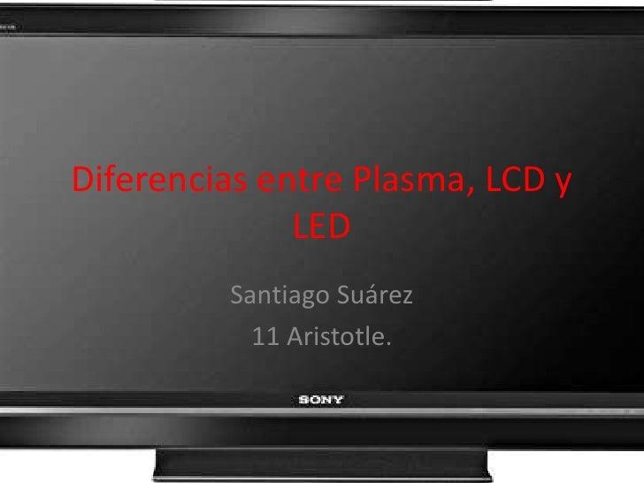 Diferencias entre Plasma, LCD y LED<br />Santiago Suárez<br />11 Aristotle.<br />
