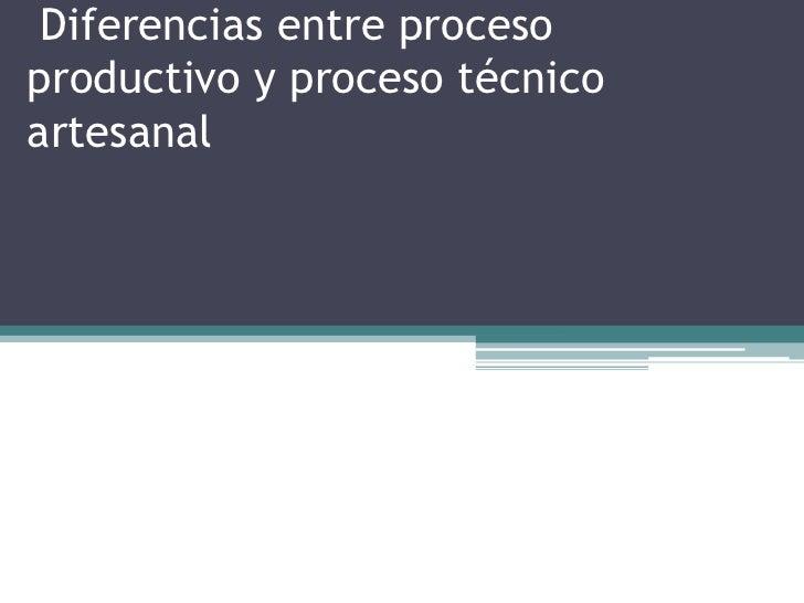 Diferencias entre procesoproductivo y proceso técnicoartesanal