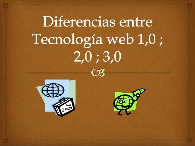 Diferencias entre  Tecnología web 1,0 ;  2,0 ;  3,0