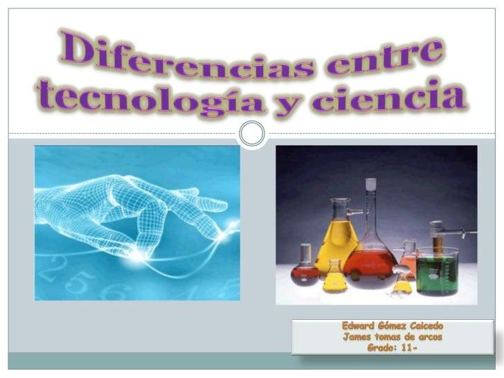 Edward Gómez Caicedo<br />James tomas de arcos<br />Grado: 11-<br />Diferencias entre tecnología y ciencia<br />