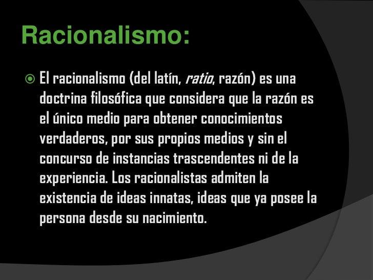 Racionalismo: El racionalismo (del latín, ratio, razón) es una  doctrina filosófica que considera que la razón es  el úni...