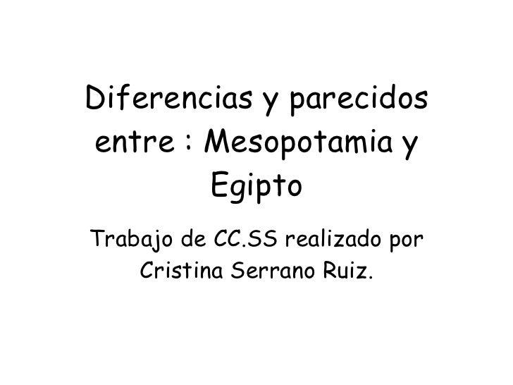 Diferencias y parecidos entre : Mesopotamia y Egipto Trabajo de CC.SS realizado por Cristina Serrano Ruiz.