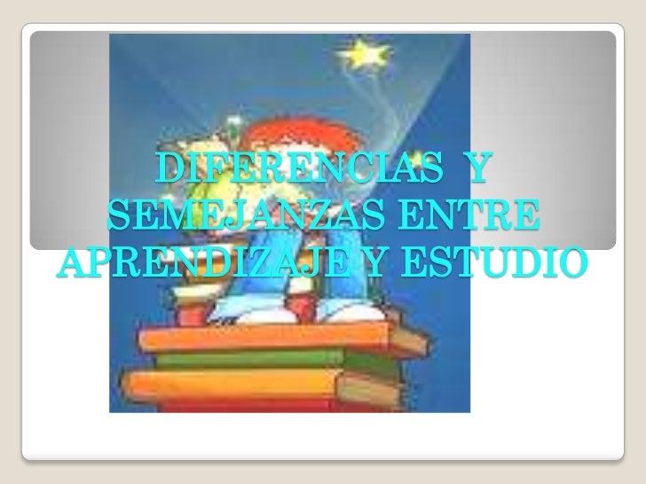 DIFERENCIAS  Y SEMEJANZAS ENTRE APRENDIZAJE Y ESTUDIO<br />