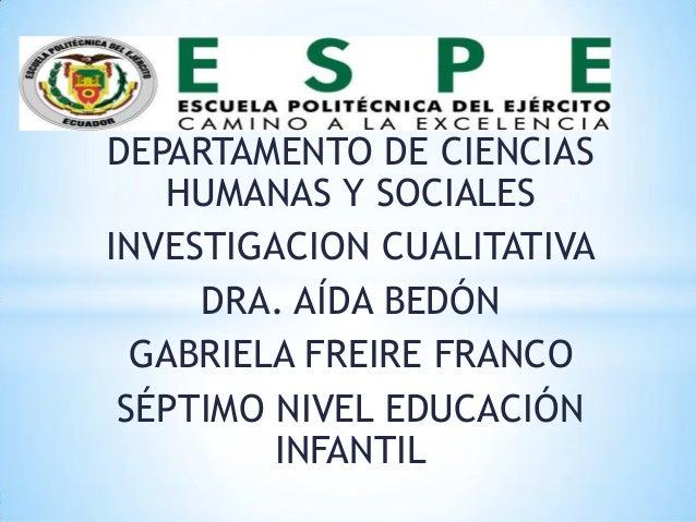 DEPARTAMENTO DE CIENCIAS   HUMANAS Y SOCIALESINVESTIGACION CUALITATIVA     DRA. AÍDA BEDÓN  GABRIELA FREIRE FRANCO SÉPTIMO...