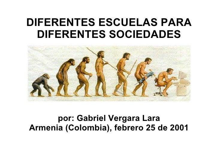 DIFERENTES ESCUELAS PARA DIFERENTES  SOCIEDADES por: Gabriel Vergara Lara Armenia (Colombia), febrero 25 de 2001
