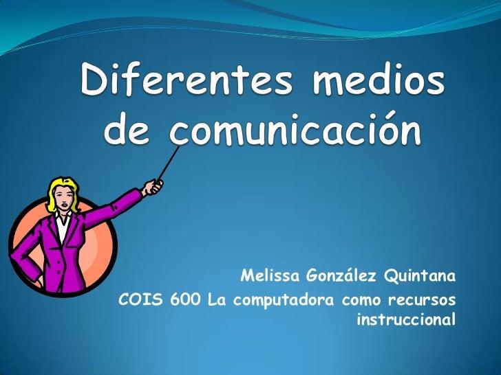 Diferentes medios de comunicación<br />Melissa González Quintana<br />COIS 600 La computadora como recursos instruccional<...