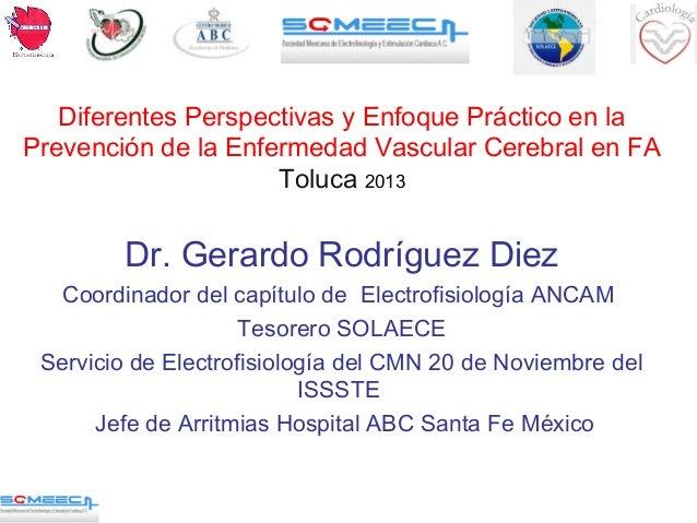 Diferentes Perspectivas y Enfoque Práctico en la Prevención de la Enfermedad Vascular Cerebral en FA Toluca 2013 Dr. Gerar...