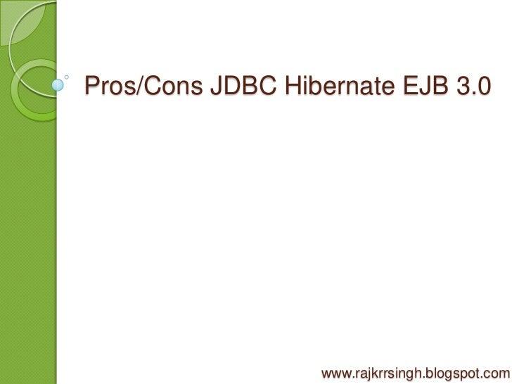 Pros/Cons JDBC Hibernate EJB 3.0                  www.rajkrrsingh.blogspot.com