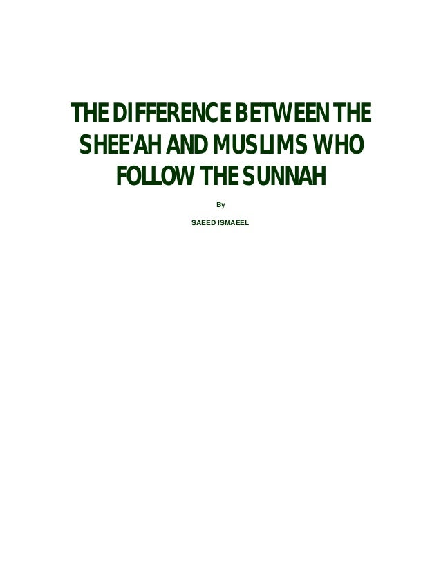 THE DIFFERENCE BETWEEN THE SHEE'AH AND MUSLIMS WHO FOLLOW THE SUNNAH By SAEED ISMAEEL