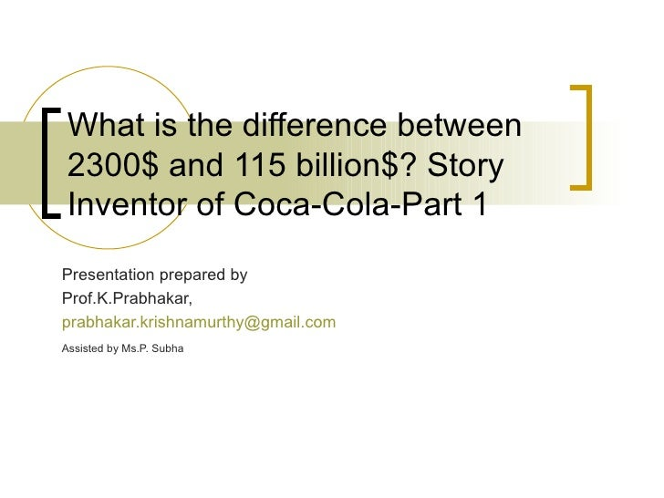 What is the difference between 2300$ and 115 billion$? Story Inventor of Coca-Cola-Part 1 Presentation prepared by Prof.K....