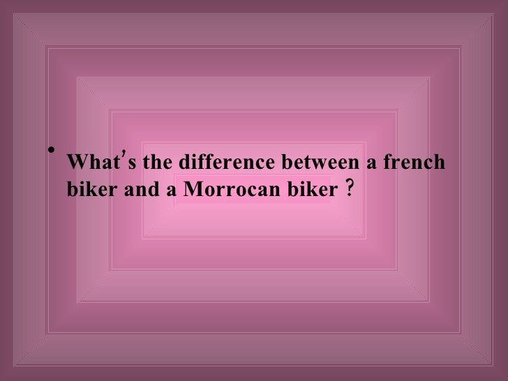 <ul><li>What's the difference between a french biker and a Morrocan biker  ? </li></ul>
