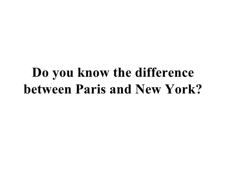Do you know the difference between Paris and New York?