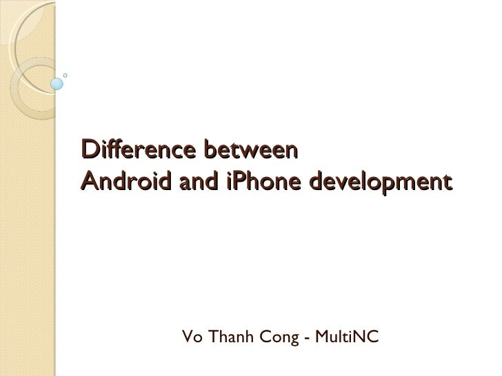 Difference between  Android and iPhone development Vo Thanh Cong - MultiNC