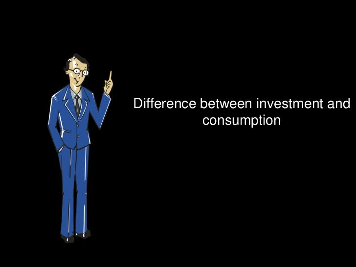 Difference between investment and           consumption