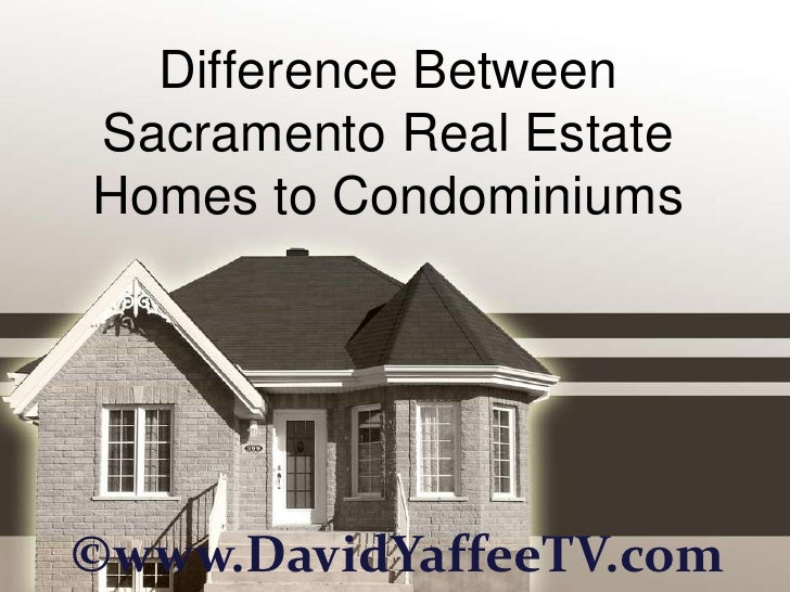 Difference BetweenSacramento Real EstateHomes to Condominiums©www.DavidYaffeeTV.com