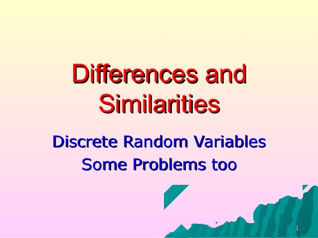 11 Differences andDifferences and SimilaritiesSimilarities Discrete Random VariablesDiscrete Random Variables Some Problem...