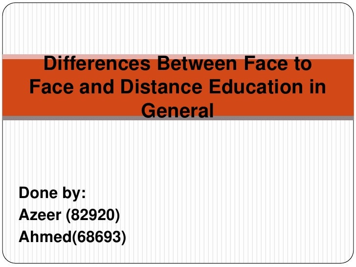 Differences Between Face to Face and Distance Education in General<br />Done by:<br />Azeer (82920)<br />Ahmed(68693)<br />