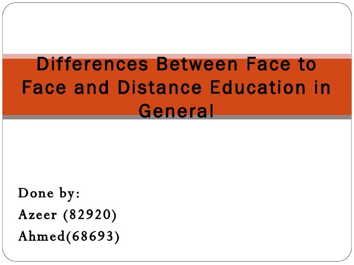 Differences Between Face to Face and Distance Education in General Done by: Azeer (82920) Ahmed(68693)