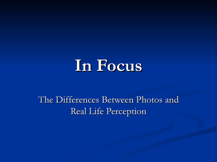 In   Focus The Differences Between Photos and Real Life Perception