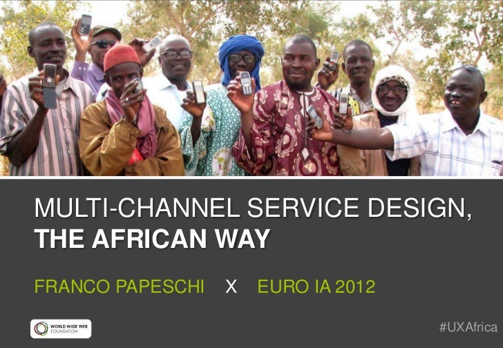 MULTI-CHANNEL SERVICE DESIGN,THE AFRICAN WAYFRANCO PAPESCHI   X   EURO IA 2012                                     #UXAfrica
