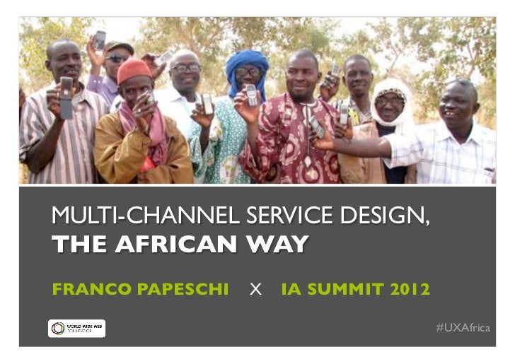 !MULTI-CHANNEL SERVICE DESIGN,!THE AFRICAN WAY!FRANCO PAPESCHI   X   IA SUMMIT 2012!                                      ...