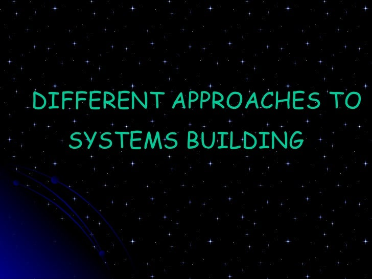 DIFFERENT APPROACHES TO SYSTEMS BUILDING